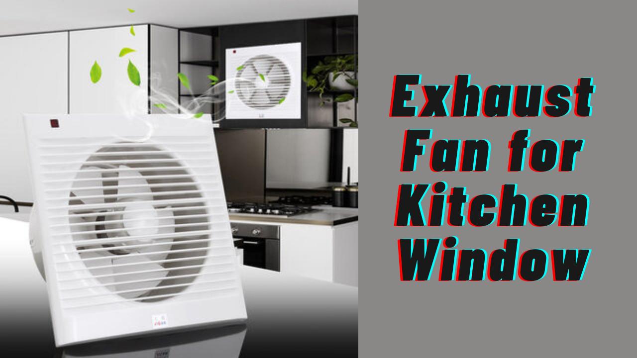 Exhaust Fan for Kitchen Window